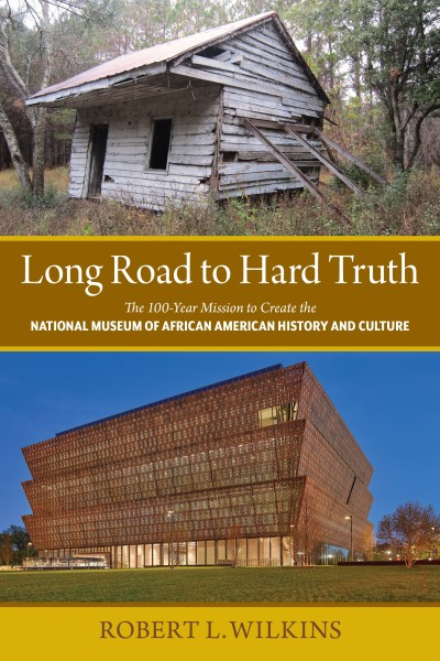 The Long Road to Hard Truth: The 100-Year Mission to Establish the National Museum of African American History and Culture